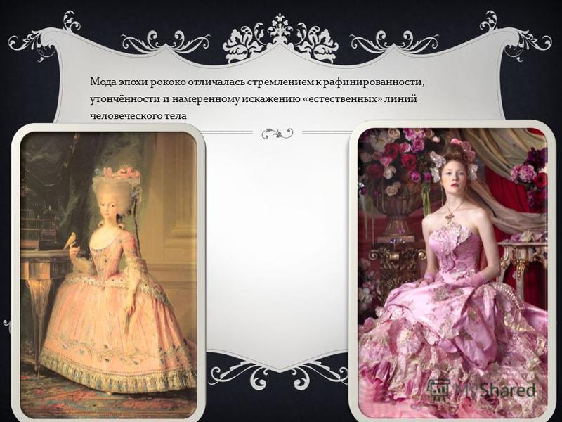 Мода эпохи рококо отличалась стремлением к рафинированности, утончённости и намеренному искажению « естественных » линий человеческого тела