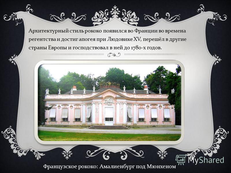 Архитектурный стиль рококо появился во Франции во времена регентства и достиг апогея при Людовике XV, перешёл в другие страны Европы и господствовал в ней до 1780- х годов. Французское рококо: Амалиенбург под Мюнхеном.