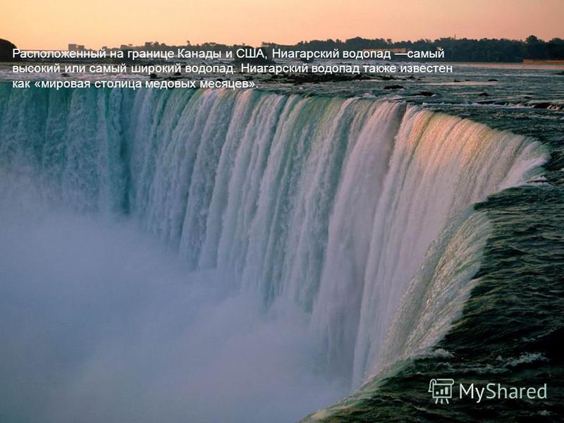Ниагарский водопад – Канада / США Расположенный на границе Канады и США, Ниагарский водопад самый высокий или самый широкий водопад. Ниагарский водопад также известен как « мировая столица медовых месяцев ».