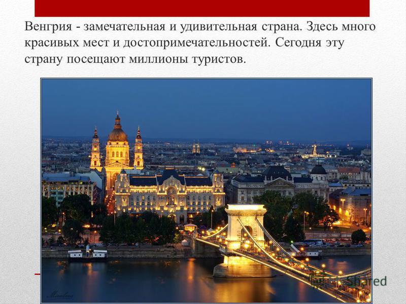 Венгрия - замечательная и удивительная страна. Здесь много красивых мест и достопримечательностей. Сегодня эту страну посещают миллионы туристов.