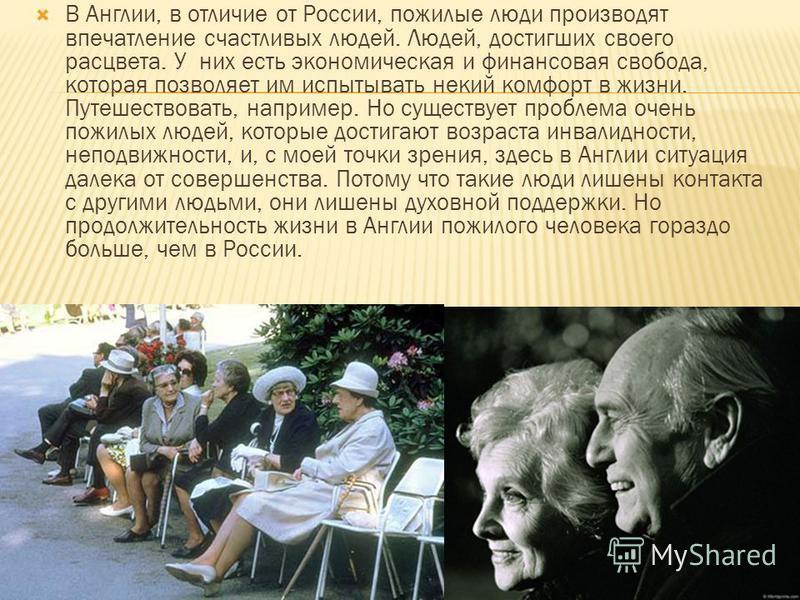 В Англии, в отличие от России, пожилые люди производят впечатление счастливых людей. Людей, достигших своего расцвета. У них есть экономическая и финансовая свобода, которая позволяет им испытывать некий комфорт в жизни. Путешествовать, например. Но
