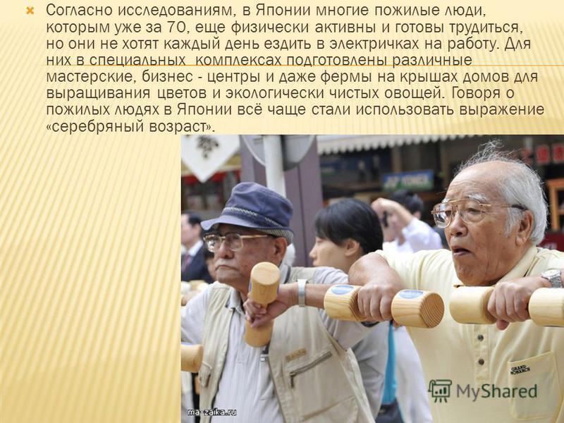 Согласно исследованиям, в Японии многие пожилые люди, которым уже за 70, еще физически активны и готовы трудиться, но они не хотят каждый день ездить в электричках на работу. Для них в специальных комплексах подготовлены различные мастерские, бизнес