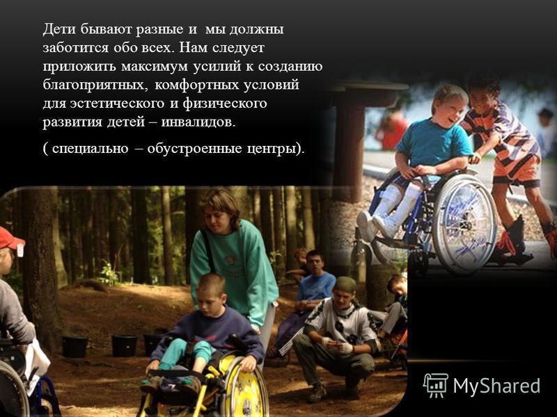 Дети бывают разные и мы должны заботится обо всех. Нам следует приложить максимум усилий к созданию благоприятных, комфортных условий для эстетического и физического развития детей – инвалидов. ( специально – обустроенные центры).