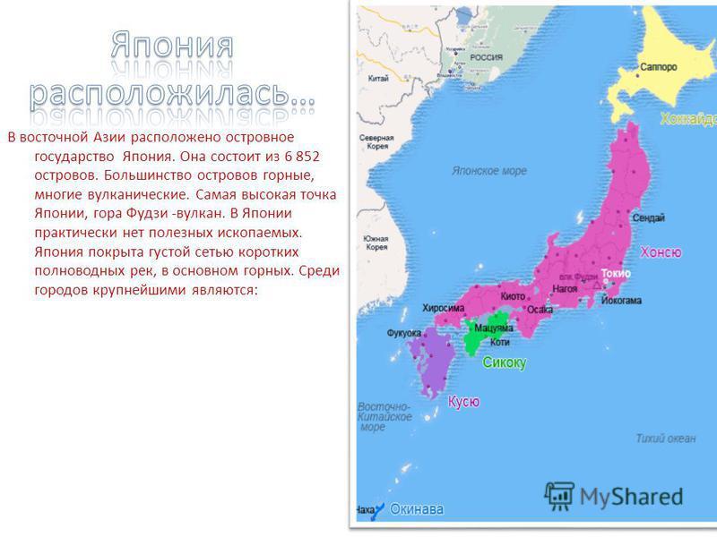 В восточной Азии расположено островное государство Япония. Она состоит из 6 852 островов. Большинство островов горные, многие вулканические. Самая высокая точка Японии, гора Фудзи -вулкан. В Японии практически нет полезных ископаемых. Япония покрыта