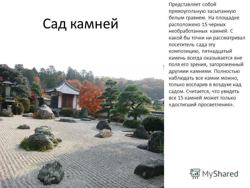 Сад камней Представляет собой прямоугольную засыпанную белым гравием. На площадке расположено 15 черных необработанных камней. С какой бы точки ни рассматривал посетитель сада эту композицию, пятнадцатый камень всегда оказывается вне поля его зрения,