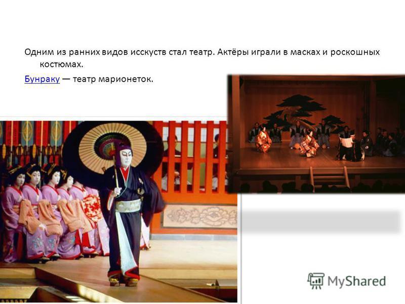 Одним из ранних видов искусств стал театр. Актёры играли в масках и роскошных костюмах. Бунраку Бунраку театр марионеток.