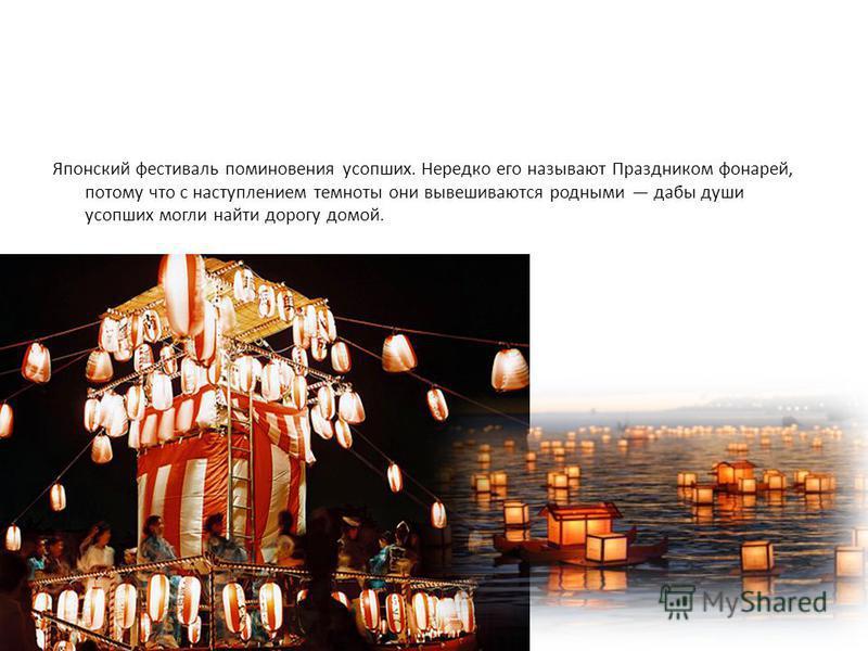 Японский фестиваль поминовения усопших. Нередко его называют Праздником фонарей, потому что с наступлением темноты они вывешиваются родными дабы души усопших могли найти дорогу домой.