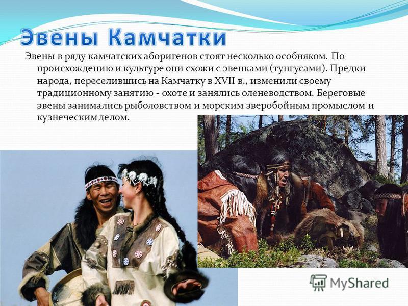 Эвены в ряду камчатских аборигенов стоят несколько особняком. По происхождению и культуре они схожи с эвенками (тунгусами). Предки народа, переселившись на Камчатку в XVII в., изменили своему традиционному занятию - охоте и занялись оленеводством. Бе