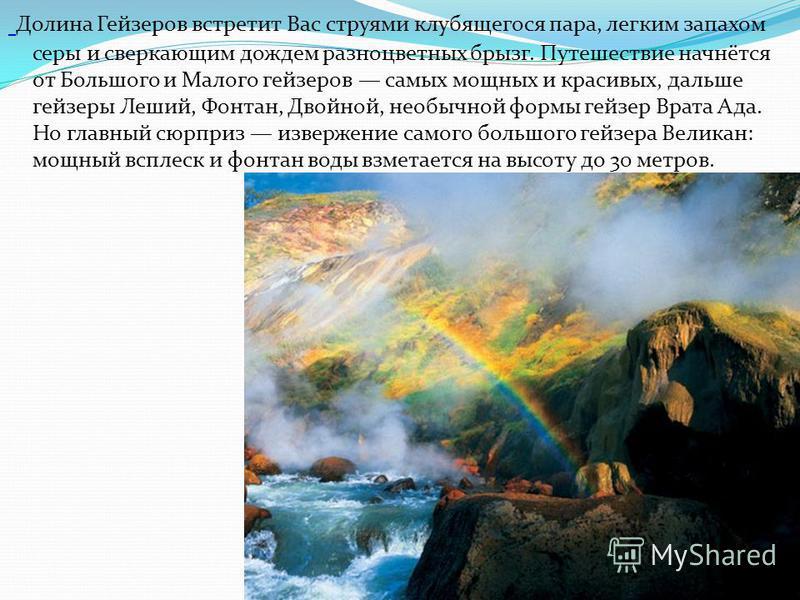 Долина Гейзеров встретит Вас струями клубящегося пара, легким запахом серы и сверкающим дождем разноцветных брызг. Путешествие начнётся от Большого и Малого гейзеров самых мощных и красивых, дальше гейзеры Леший, Фонтан, Двойной, необычной формы гейз