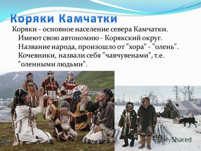 Коряки - основное население севера Камчатки. Имеют свою автономию - Корякский округ. Название народа, произошло от хора - олень. Кочевники, назвали себя чавчувенами, т.е. оленными людьми.