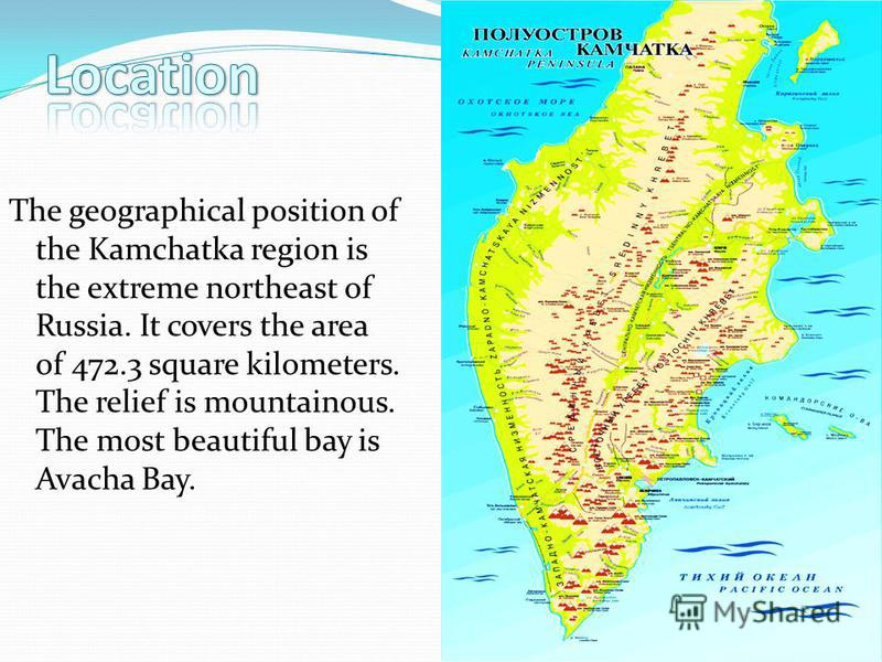 The geographical position of the Kamchatka region is the extreme northeast of Russia. It covers the area of 472.3 square kilometers. The relief is mountainous. The most beautiful bay is Avacha Bay.