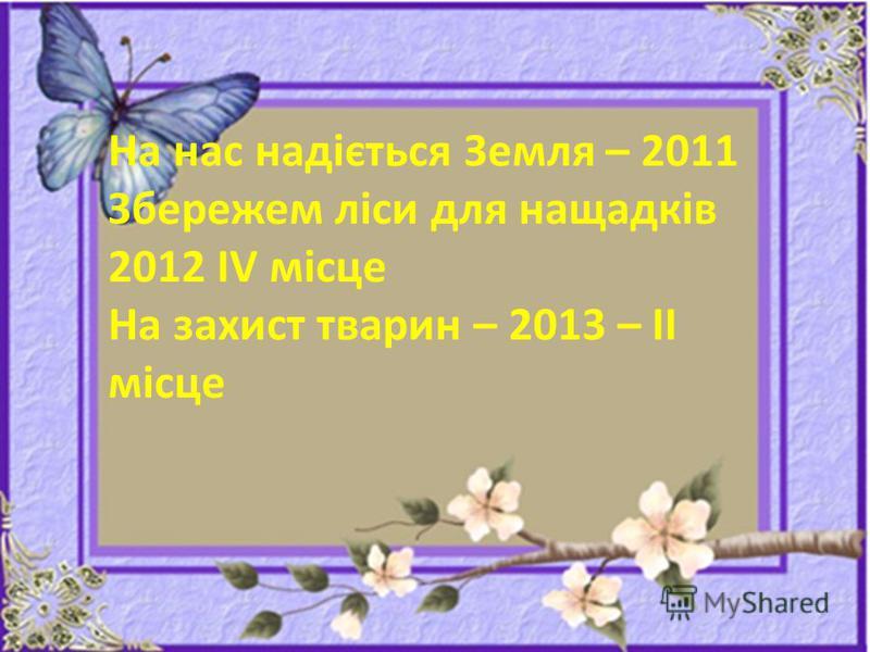 На нас надіється Земля – 2011 Збережем ліси для нащадків 2012 ІV місце На захист тварин – 2013 – ІІ місце