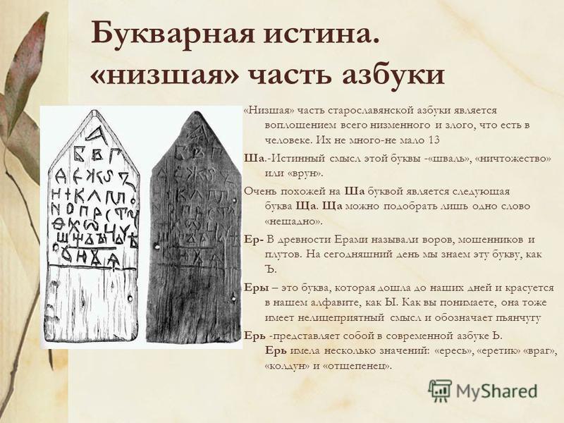 Букварная истина. «низшая» часть азбуки «Низшая» часть старославянской азбуки является воплощением всего низменного и злого, что есть в человеке. Их не много-не мало 13 Ша.-Истинный смысл этой буквы -«шваль», «ничтожество» или «врун». Очень похожей н