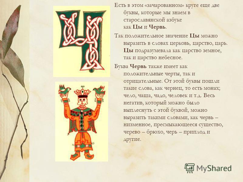 Есть в этом «зачарованном» круге еще две буквы, которые мы знаем в старославянской азбуке как Цы и Червь. Так положительное значение Цы можно выразить в словах церковь, царство, царь. Цы подразумевала как царство земное, так и царство небесное. Буква