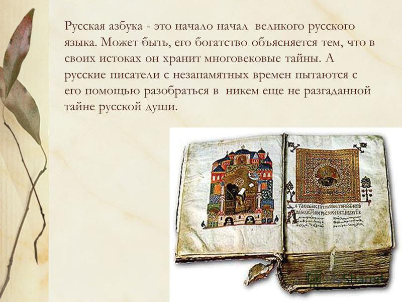 Русская азбука - это начало начал великого русского языка. Может быть, его богатство объясняется тем, что в своих истоках он хранит многовековые тайны. А русские писатели с незапамятных времен пытаются с его помощью разобраться в никем еще не разгада