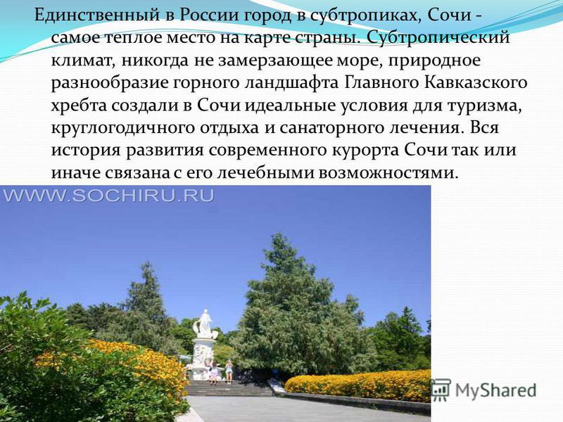 Единственный в России город в субтропиках, Сочи - самое теплое место на карте страны. Субтропический климат, никогда не замерзающее море, природное разнообразие горного ландшафта Главного Кавказского хребта создали в Сочи идеальные условия для туризм