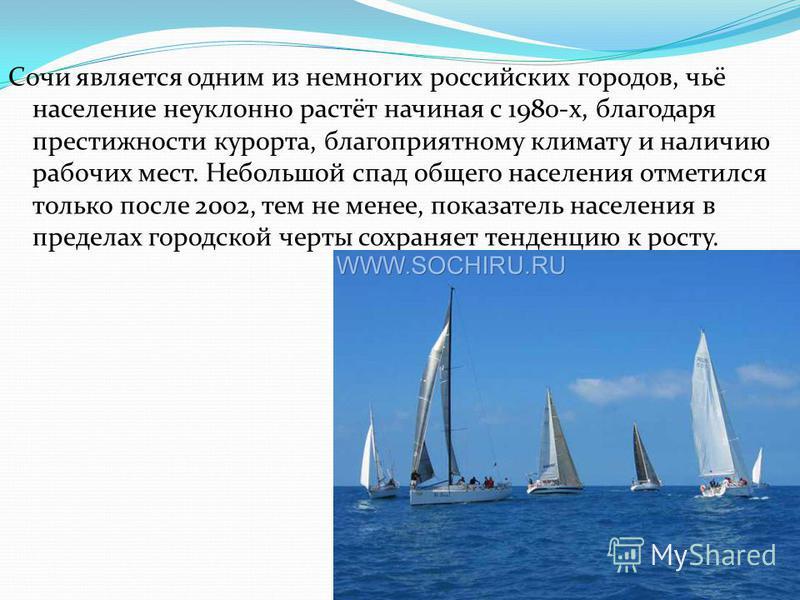 Сочи является одним из немногих российских городов, чьё население неуклонно растёт начиная с 1980-х, благодаря престижности курорта, благоприятному климату и наличию рабочих мест. Небольшой спад общего населения отметился только после 2002, тем не ме