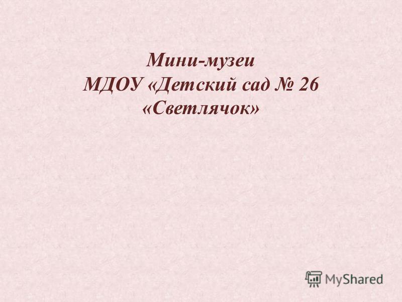 Мини-музеи МДОУ «Детский сад 26 «Светлячок»