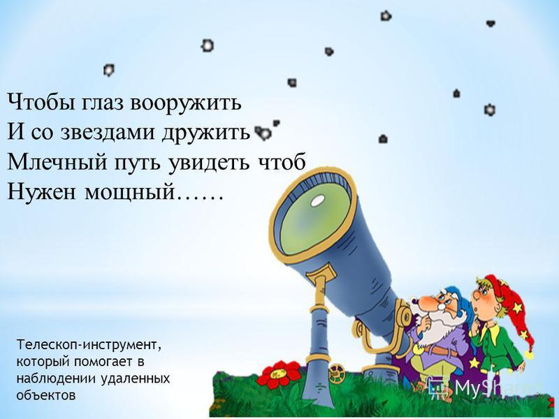 Чтобы глаз вооружить И со звездами дружить Млечный путь увидеть чтоб Нужен мощный…… Телескоп-инструмент, который помогает в наблюдении удаленных объектов