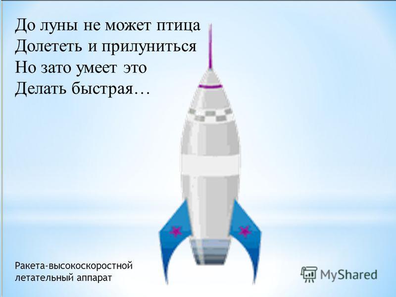 Ракета-высокоскоростной летательный аппарат До луны не может птица Долететь и прилуниться Но зато умеет это Делать быстрая…