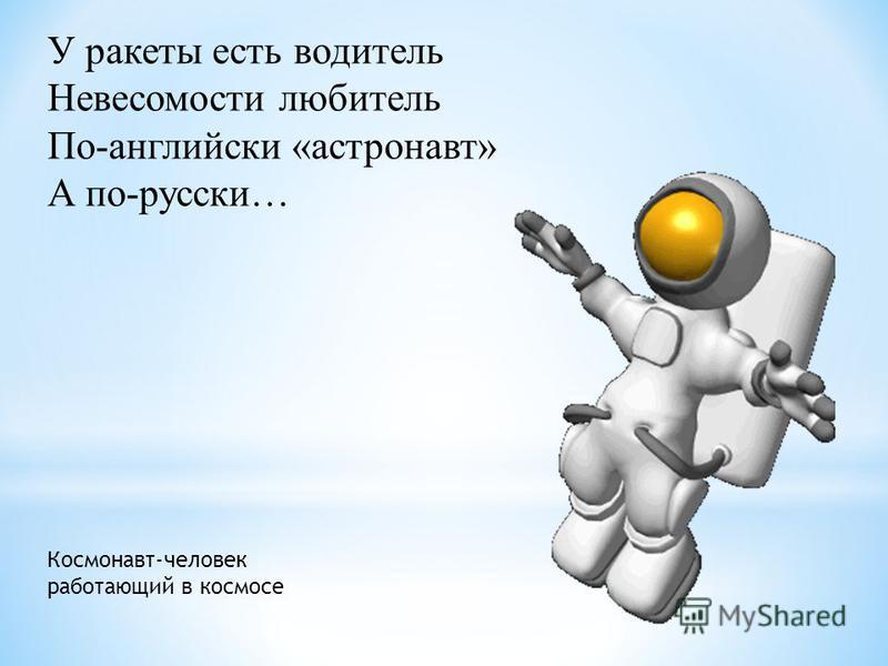 У ракеты есть водитель Невесомости любитель По-английски «астронавт» А по-русски… Космонавт-человек работающий в космосе