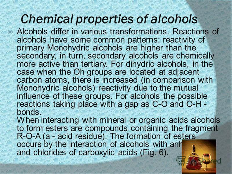 Chemical properties of alcohols Alcohols differ in various transformations. Reactions of alcohols have some common patterns: reactivity of primary Monohydric alcohols are higher than the secondary, in turn, secondary alcohols are chemically more acti