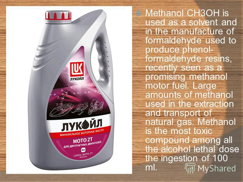Methanol CH3OH is used as a solvent and in the manufacture of formaldehyde used to produce phenol- formaldehyde resins, recently seen as a promising methanol motor fuel. Large amounts of methanol used in the extraction and transport of natural gas. M