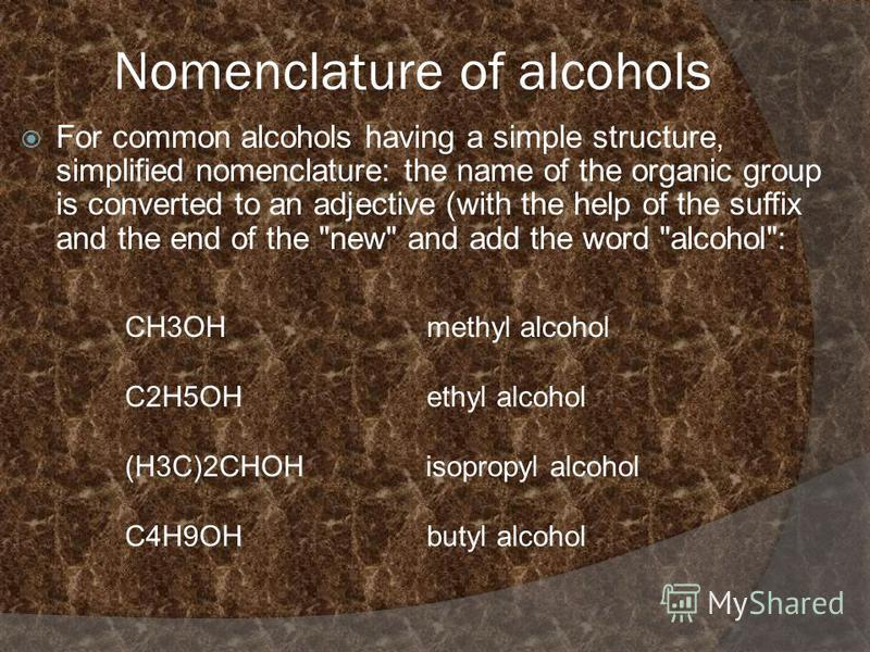Nomenclature of alcohols For common alcohols having a simple structure, simplified nomenclature: the name of the organic group is converted to an adjective (with the help of the suffix and the end of the