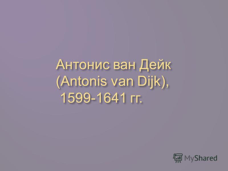 Антонис ван Дейк (Antonis van Dijk), 1599-1641 гг.