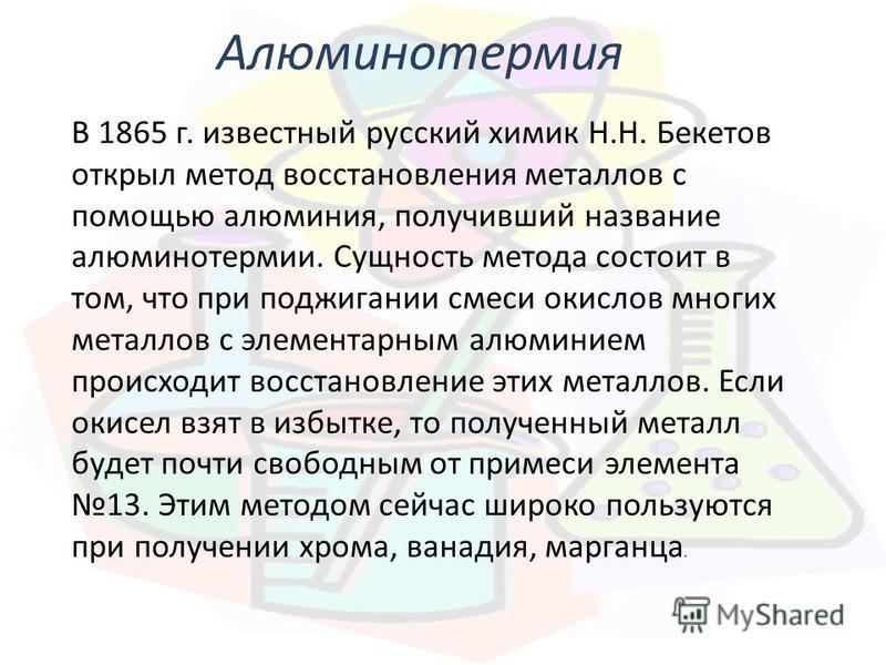 В 1865 г. известный русский химик Н.Н. Бекетов открыл метод восстановления металлов с помощью алюминия, получивший название алюминотермии. Сущность метода состоит в том, что при поджигании смеси окислов многих металлов с элементарным алюминием происх