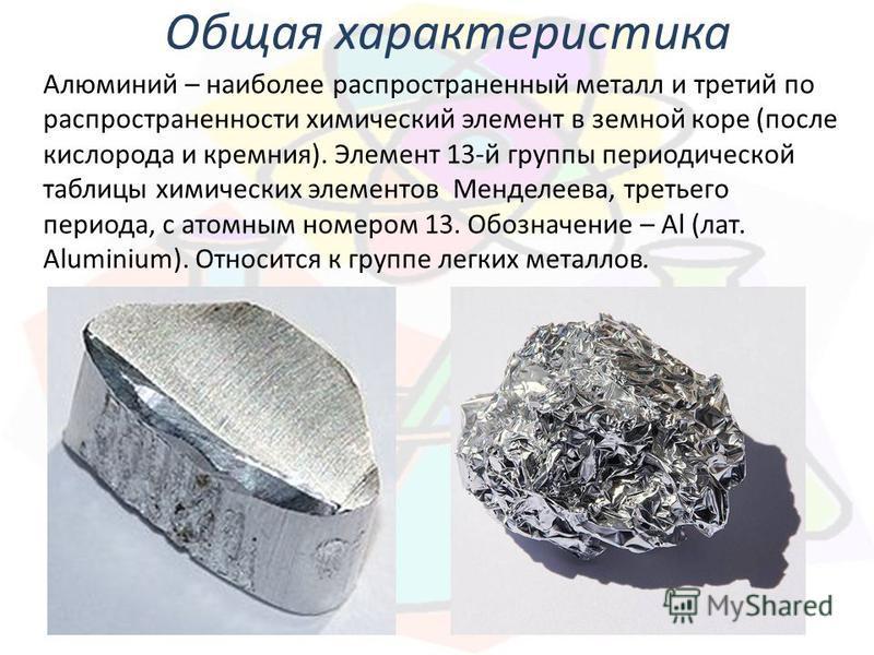 Общая характеристика Алюминий – наиболее распространенный металл и третий по распространенности химический элемент в земной коре (после кислорода и кремния). Элемент 13-й группы периодической таблицы химических элементов Менделеева, третьего периода,