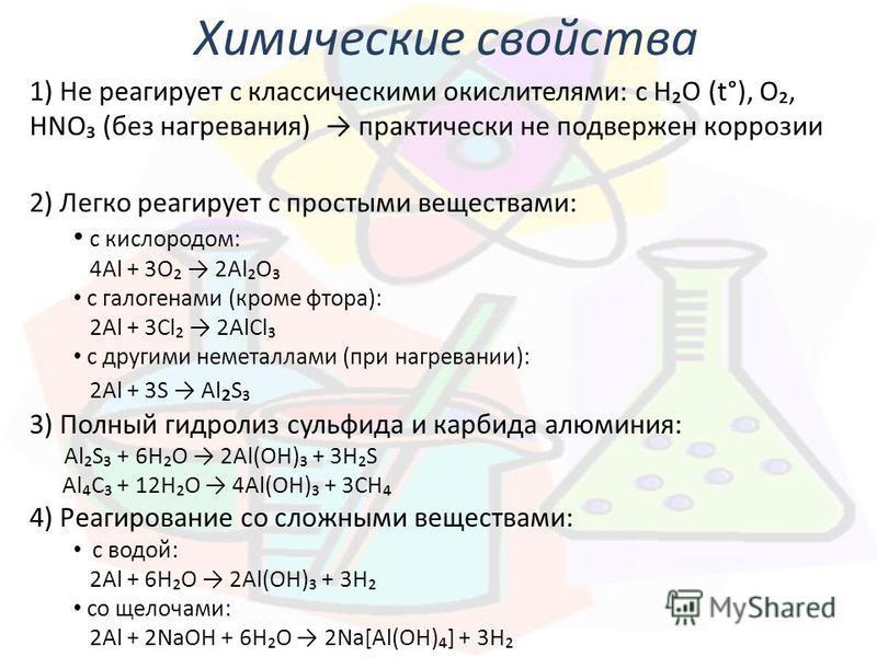 Химические свойства 1) Не реагирует с классическими окислителями: с HO (t°), O, HNO (без нагревания) практически не подвержен коррозии 2) Легко реагирует с простыми веществами: с кислородом: 4Al + 3O 2AlO с галогенами (кроме фтора): 2Al + 3Сl 2AlСl с