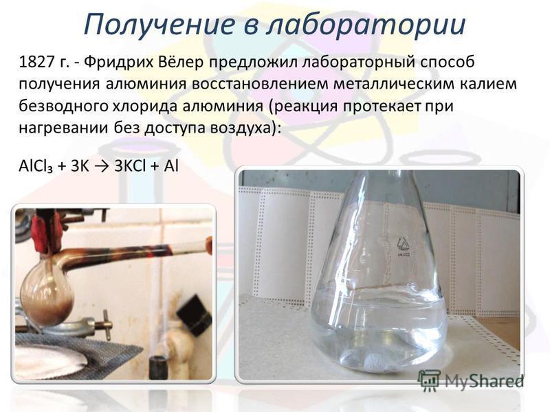 Получение в лаборатории 1827 г. - Фридрих Вёлер предложил лабораторный способ получения алюминия восстановлением металлическим калием безводного хлорида алюминия (реакция протекает при нагревании без доступа воздуха): AlCl + 3K 3KCl + Al