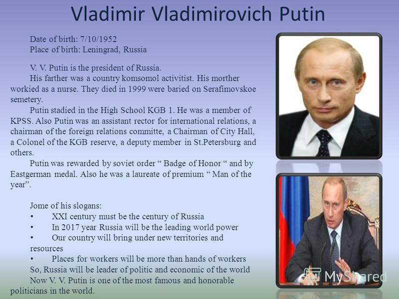Vladimir Vladimirovich Putin V. V. Putin is the president of Russia. His farther was a country komsomol activitist. His morther workied as a nurse. They died in 1999 were baried on Serafimovskoe semetery. Putin stadied in the High School KGB 1. He wa