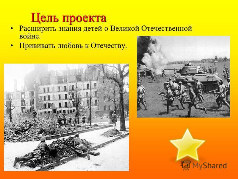 Цель проекта Расширить знания детей о Великой Отечественной войне. Прививать любовь к Отечеству.