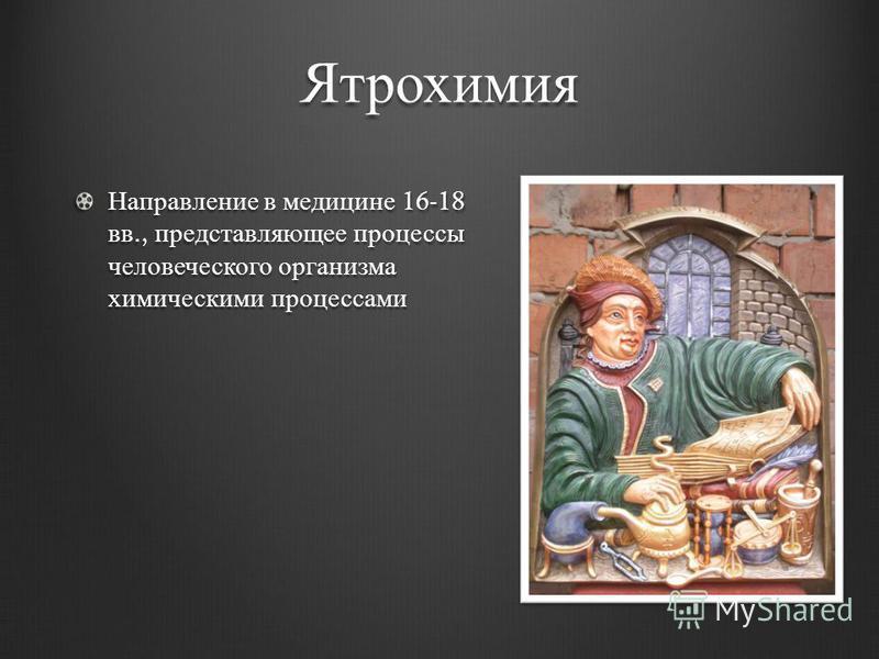 Ятрохимия Направление в медицине 16-18 вв., представляющее процессы человеческого организма химическими процессами