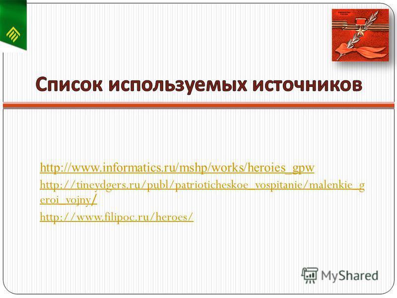http://www.informatics.ru/mshp/works/heroies_gpw http://tineydgers.ru/publ/patrioticheskoe_vospitanie/malenkie_g eroi_vojny/ http://www.filipoc.ru/heroes/