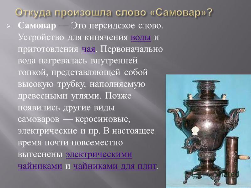 Самовар Это персидское слово. Устройство для кипячения воды и приготовления чая. Первоначально вода нагревалась внутренней топкой, представляющей собой высокую трубку, наполняемую древесными углями. Позже появились другие виды самоваров керосиновые,