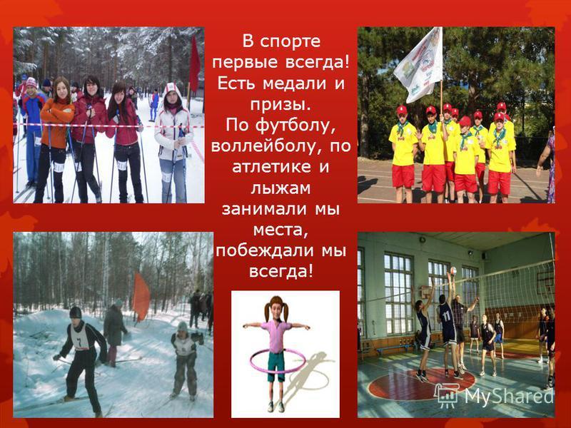 В спорте первые всегда! Есть медали и призы. По футболу, волейболу, по атлетике и лыжам занимали мы места, побеждали мы всегда!