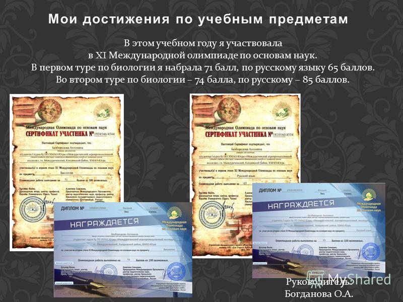 В этом учебном году я участвовала в XI Международной олимпиаде по основам наук. В первом туре по биологии я набрала 71 балл, по русскому языку 65 баллов. Во втором туре по биологии – 74 балла, по русскому – 85 баллов. Мои достижения по учебным предме