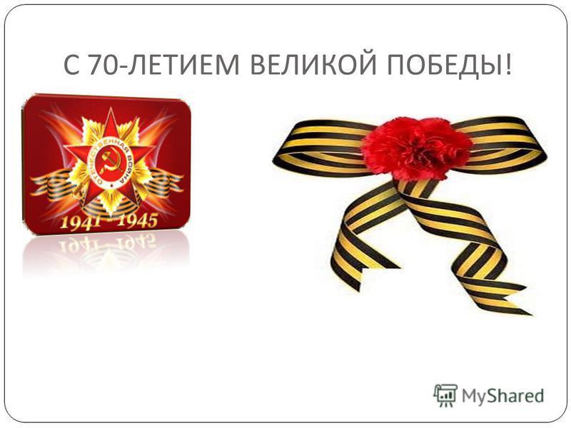 С 70- ЛЕТИЕМ ВЕЛИКОЙ ПОБЕДЫ !