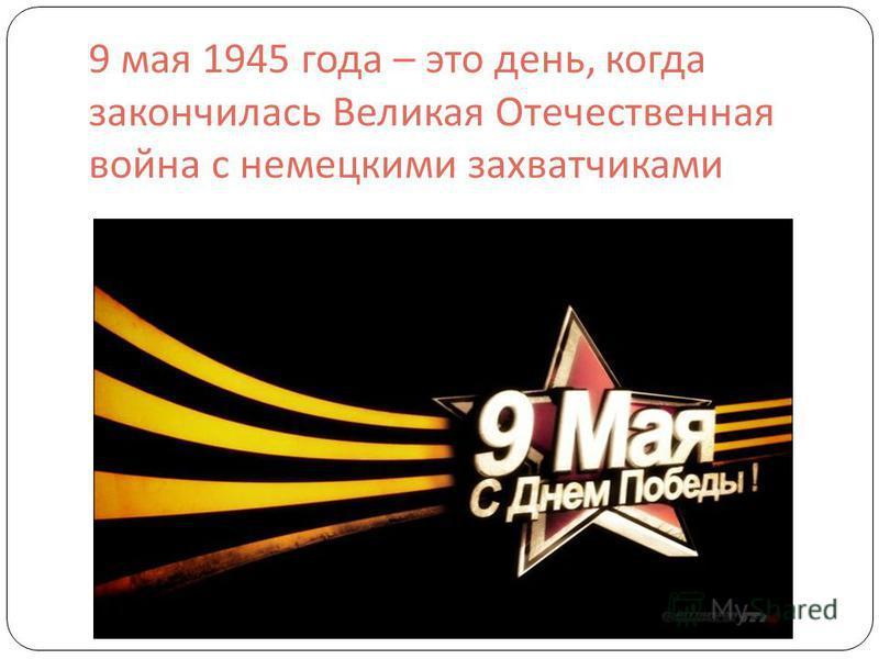 9 мая 1945 года – это день, когда закончилась Великая Отечественная война с немецкими захватчиками