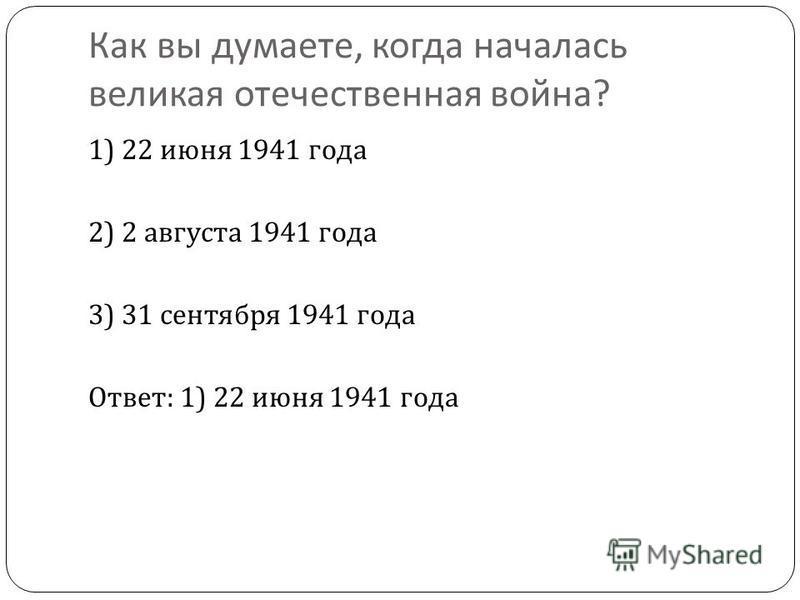 Как вы думаете, когда началась великая отечественная война ? 1) 22 июня 1941 года 2) 2 августа 1941 года 3) 31 сентября 1941 года Ответ : 1) 22 июня 1941 года