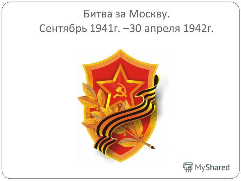 Битва за Москву. Сентябрь 1941 г. –30 апреля 1942 г.