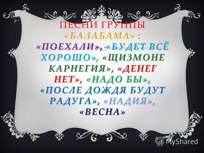 «ПОЕХАЛИ», «БУДЕТ ВСЁ ХОРОШО», «ЩИЗМОНЕ КАРНЕГИЯ», «ДЕНЕГ НЕТ», «НАДО БЫ», «ПОСЛЕ ДОЖДЯ БУДУТ РАДУГА», «НАДИЯ», «ВЕСНА» ПЕСНИ ГРУППЫ «БАЛАБАМА» : «ПОЕХАЛИ», «БУДЕТ ВСЁ ХОРОШО», «ЩИЗМОНЕ КАРНЕГИЯ», «ДЕНЕГ НЕТ», «НАДО БЫ», «ПОСЛЕ ДОЖДЯ БУДУТ РАДУГА», «