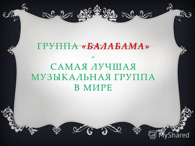 «БАЛАБАМА» ГРУППА «БАЛАБАМА» - САМАЯ ЛУЧШАЯ МУЗЫКАЛЬНАЯ ГРУППА В МИРЕ
