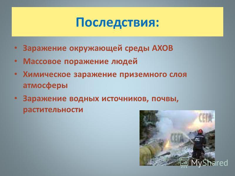 Последствия: Заражение окружающей среды АХОВ Массовое поражение людей Химическое заражение приземного слоя атмосферы Заражение водных источников, почвы, растительности