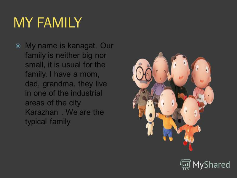 MY FAMILY My name is kanagat. Our family is neither big nor small, it is usual for the family. I have a mom, dad, grandma. they live in one of the industrial areas of the city Karazhan. We are the typical family