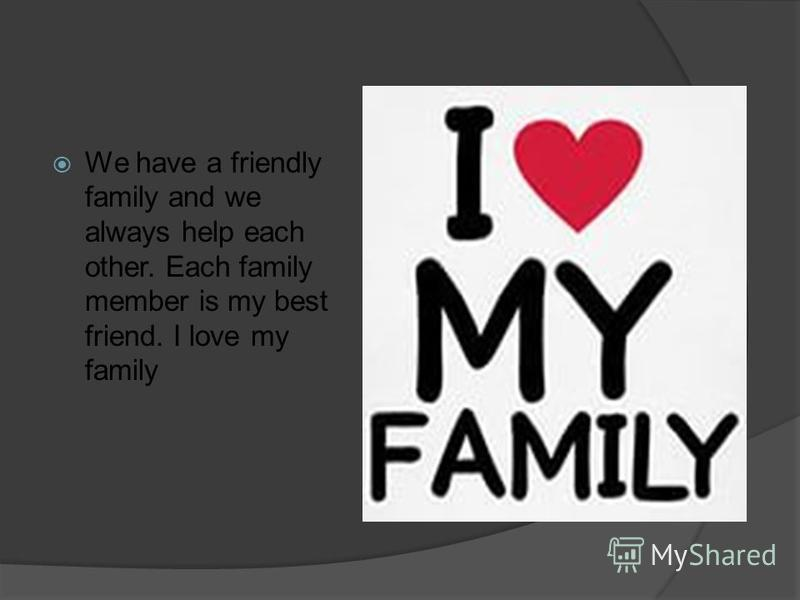 We have a friendly family and we always help each other. Each family member is my best friend. I love my family