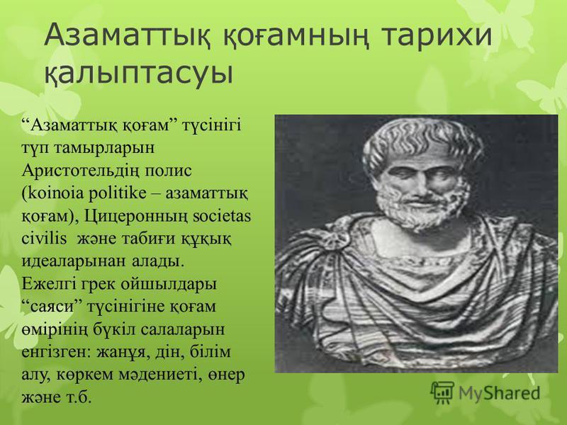 Азаматты қ қ о ғ амны ң тарихи қ алыптасуы Азаматтық қоғам түсінігі түп тамырларын Аристотельдің полис (koinoia politike – азаматтық қоғам), Цицеронның societas civilis және табиғи құқық идеаларынан алады. Ежелгі грек ойшылдары саяси түсінігіне қоғам